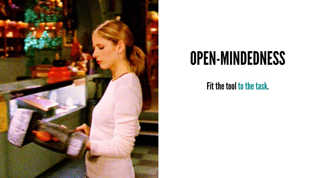 OPEN-MINDEDNESS Fit the tool to the task.