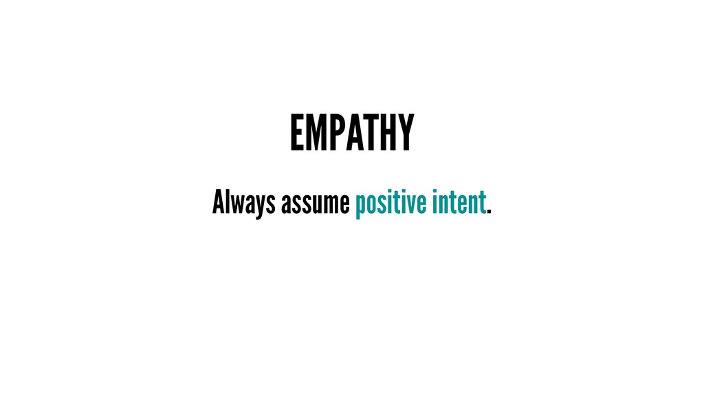EMPATHY Always assume positive intent.