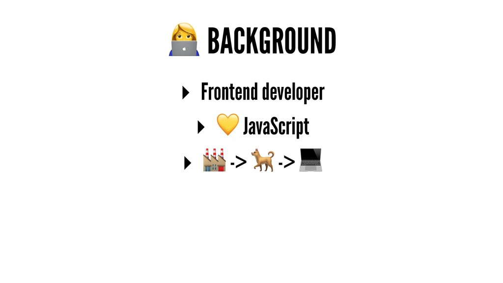! BACKGROUND ▸ Frontend developer ▸ ! JavaScrip...