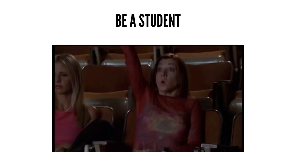 BE A STUDENT