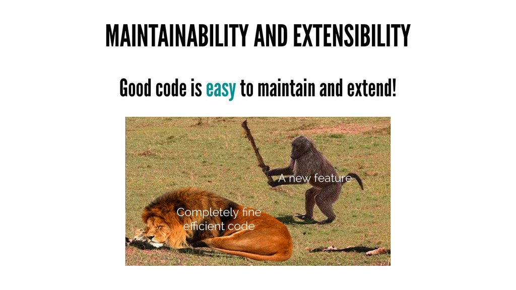 MAINTAINABILITY AND EXTENSIBILITY Good code is ...