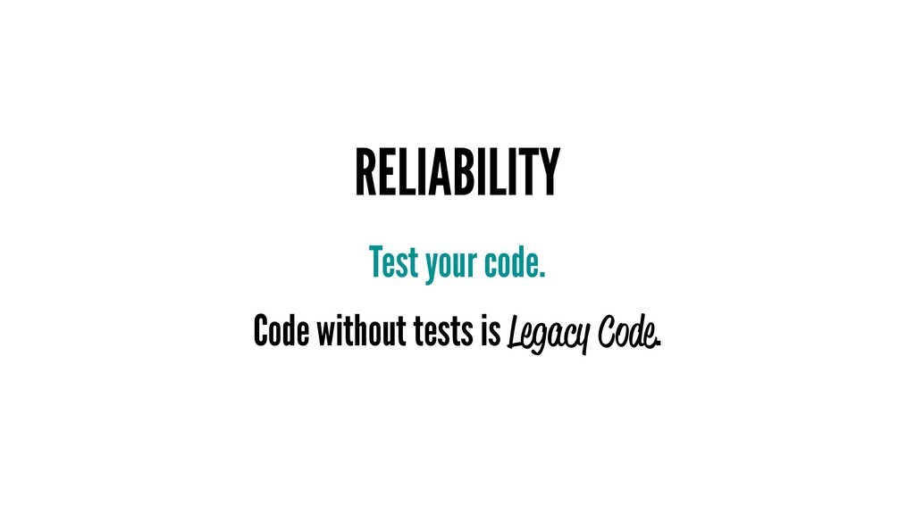 RELIABILITY Test your code. Code without tests ...