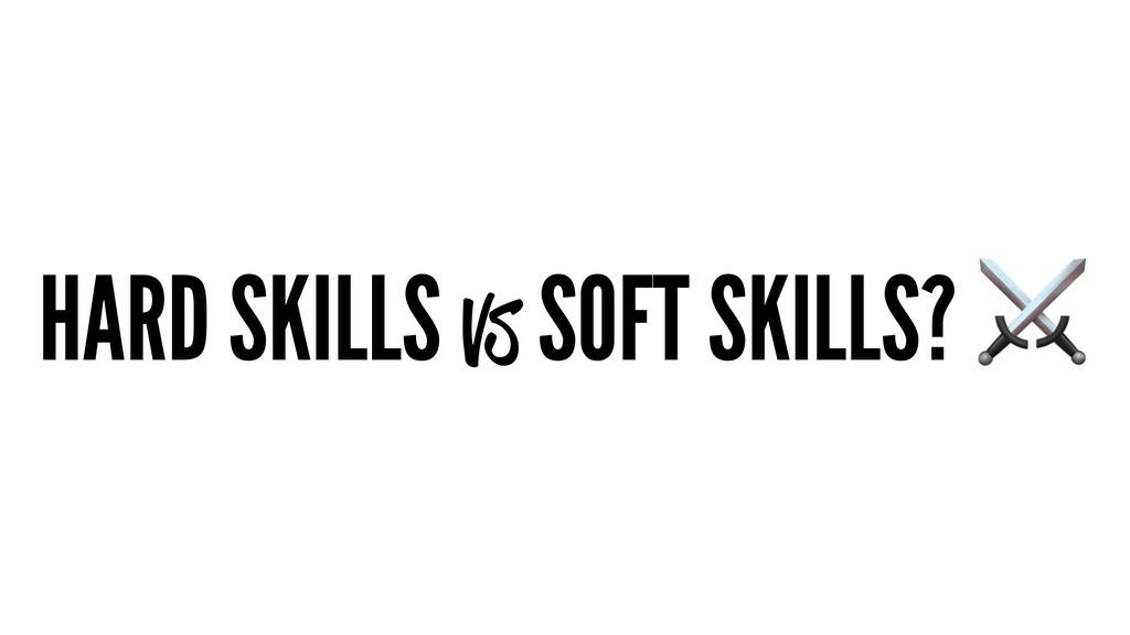 HARD SKILLS vs SOFT SKILLS?