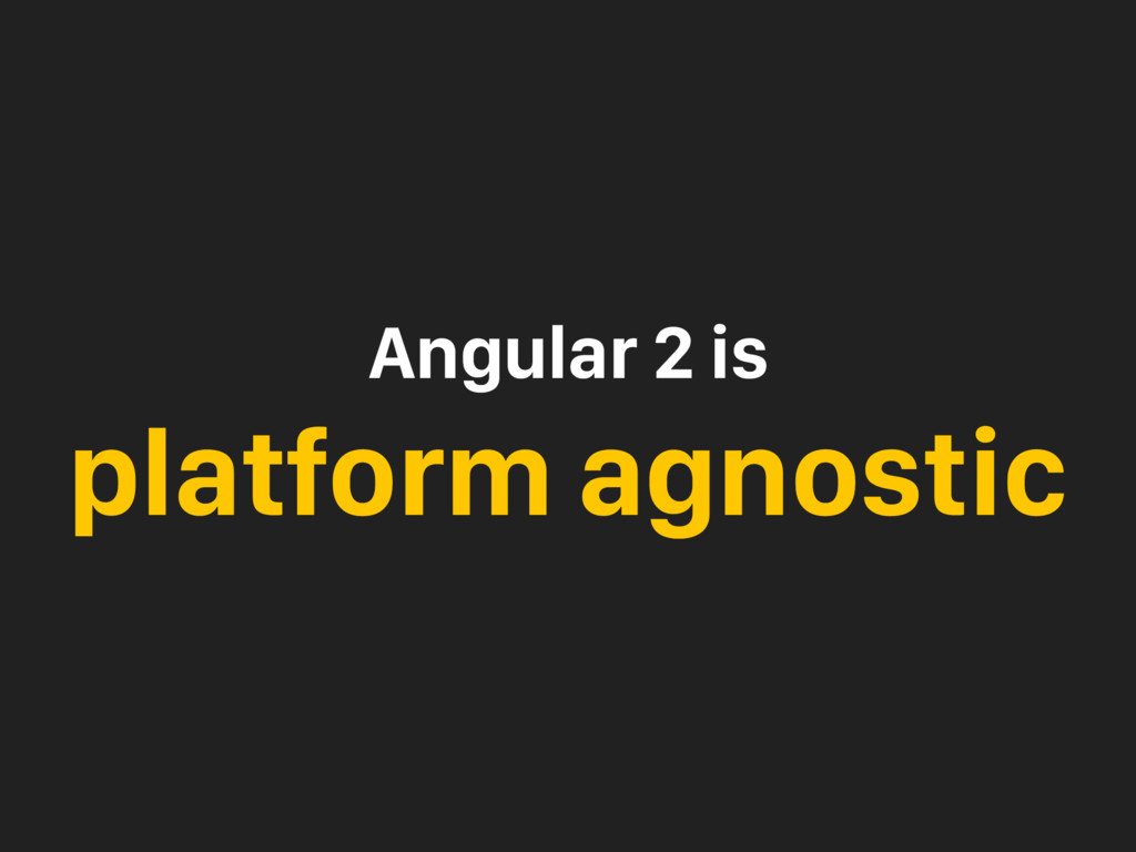 Angular 2 is platform agnostic