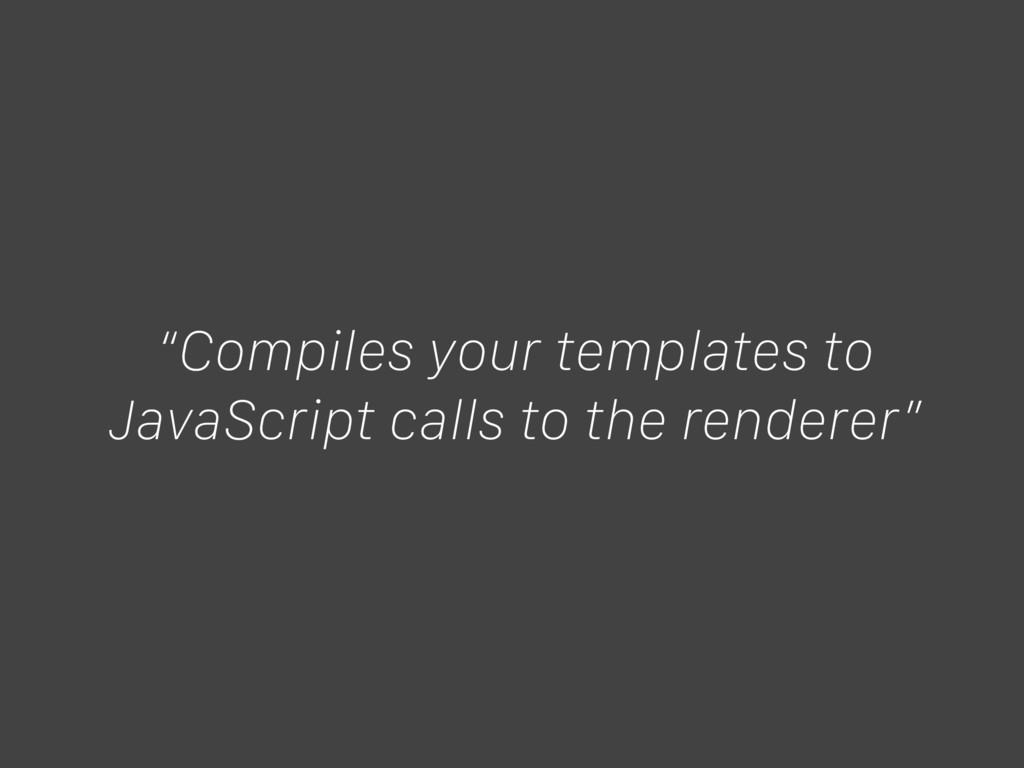 """Compiles your templates to JavaScript calls to..."