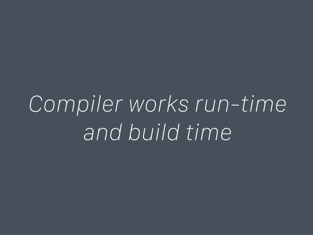 Compiler works run-time and build time