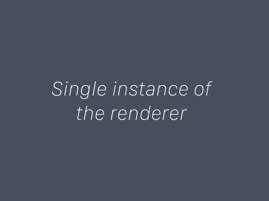Single instance of the renderer