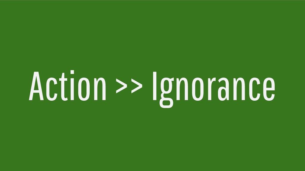 Action >> Ignorance