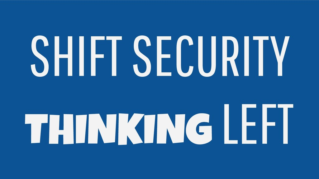 SHIFT SECURITY THINKING LEFT