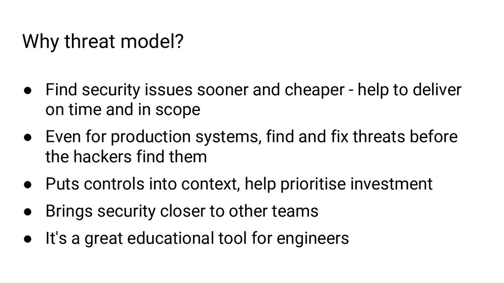 Why threat model? ● Find security issues sooner...