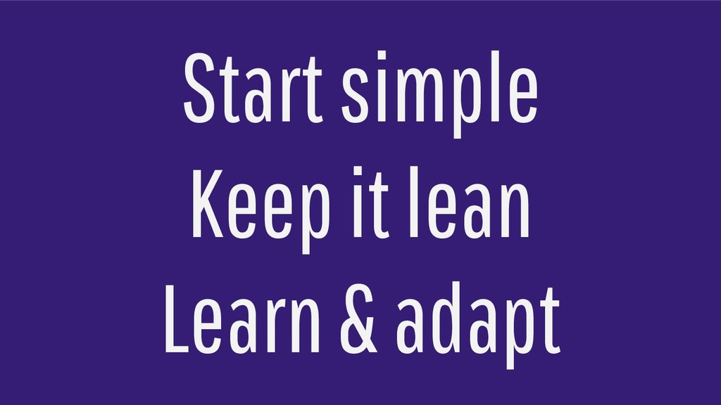 Start simple Keep it lean Learn & adapt