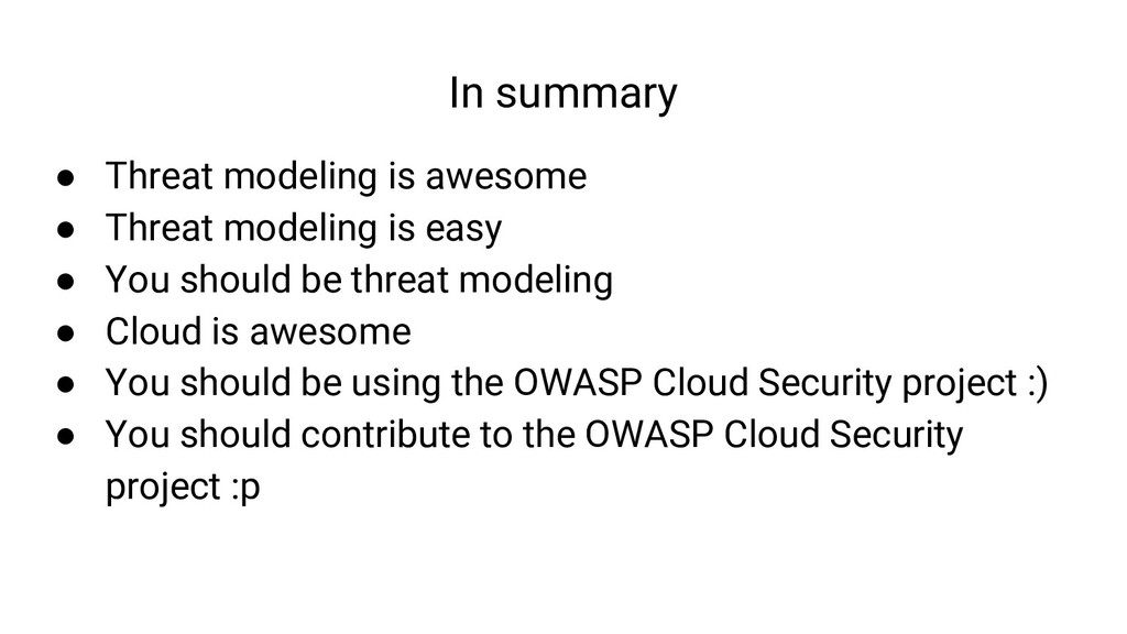 In summary ● Threat modeling is awesome ● Threa...
