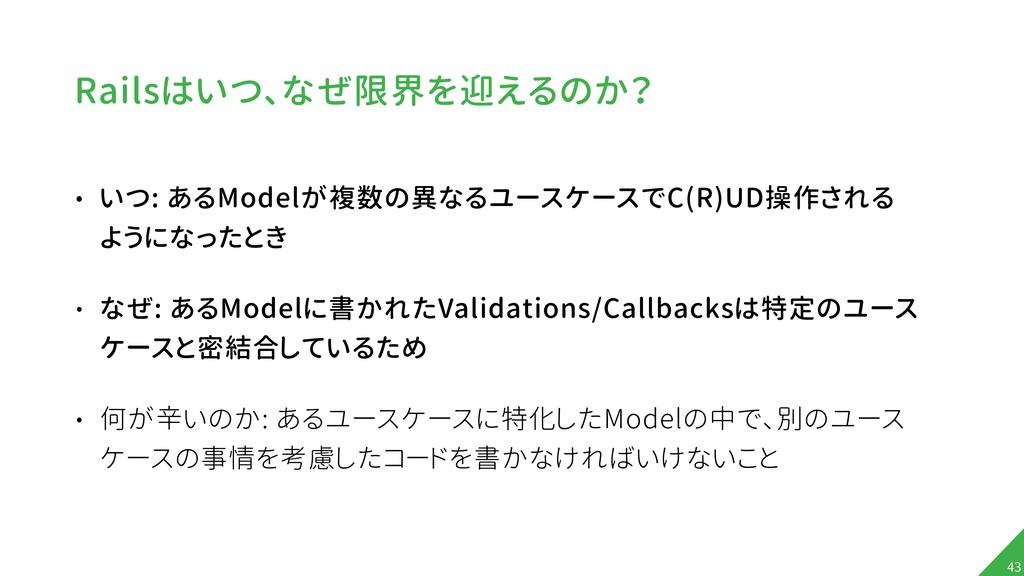 Railsはいつ、なぜ限界を迎えるのか? • いつ: あるModelが複数の異なるユースケース...