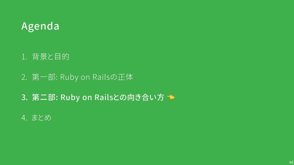 Agenda !49 1. 背景と目的 2. 第一部: Ruby on Railsの正体 3....