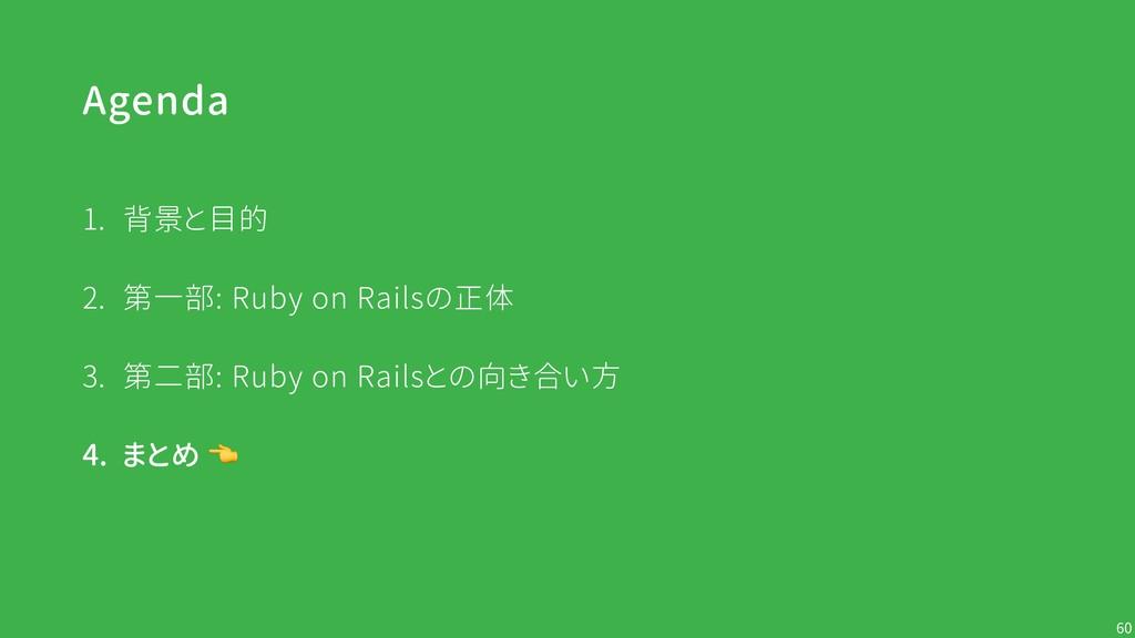 Agenda !60 1. 背景と目的 2. 第一部: Ruby on Railsの正体 3....