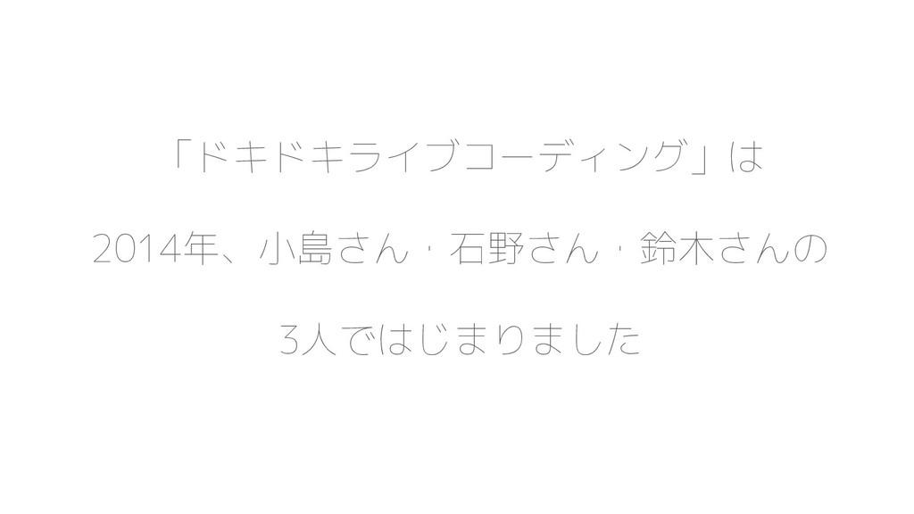 「ドキドキライブコーディング」は 2014年、小島さん・石野さん・鈴木さんの 3人ではじまりま...