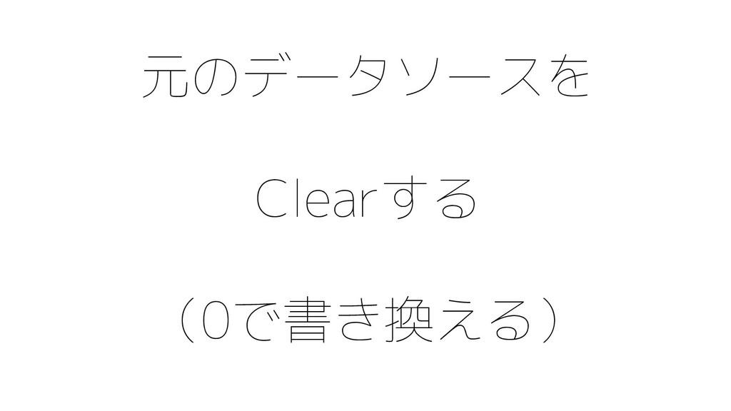 元のデータソースを Clearする (0で書き換える)