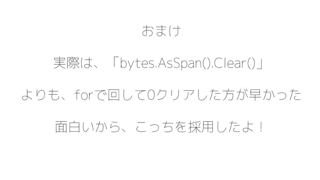 おまけ 実際は、「bytes.AsSpan().Clear()」 よりも、forで回して0クリ...