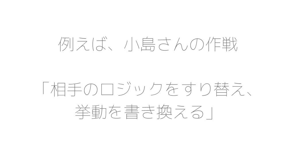 例えば、小島さんの作戦 「相手のロジックをすり替え、 挙動を書き換える」