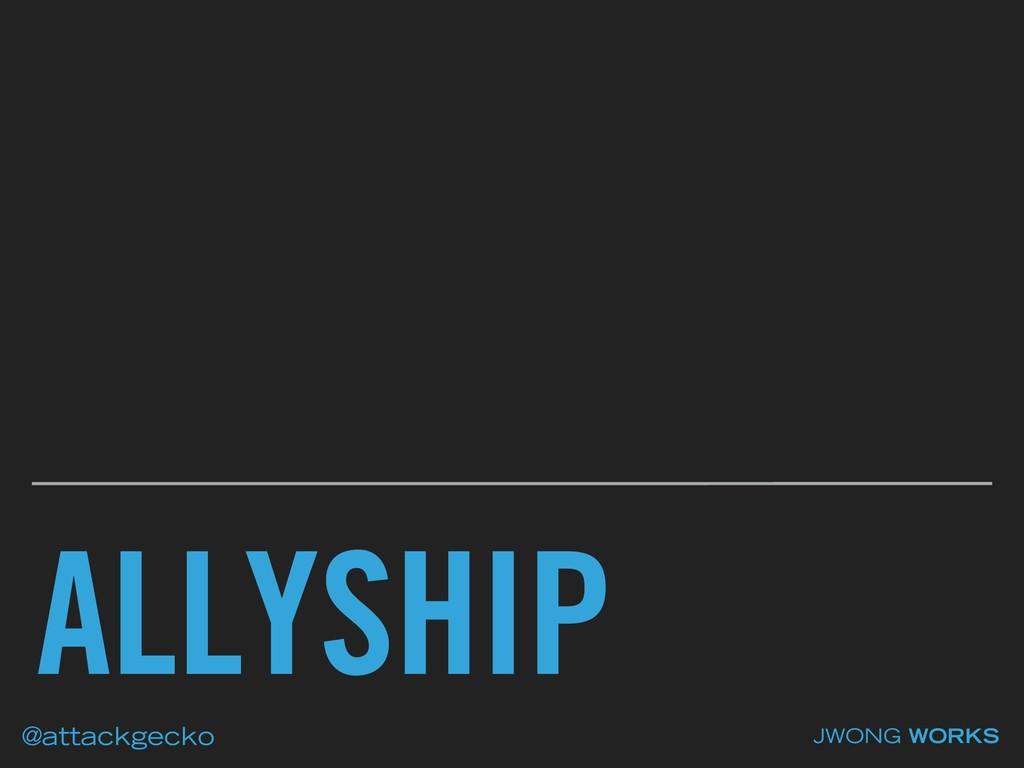 ALLYSHIP JWONG WORKS @attackgecko