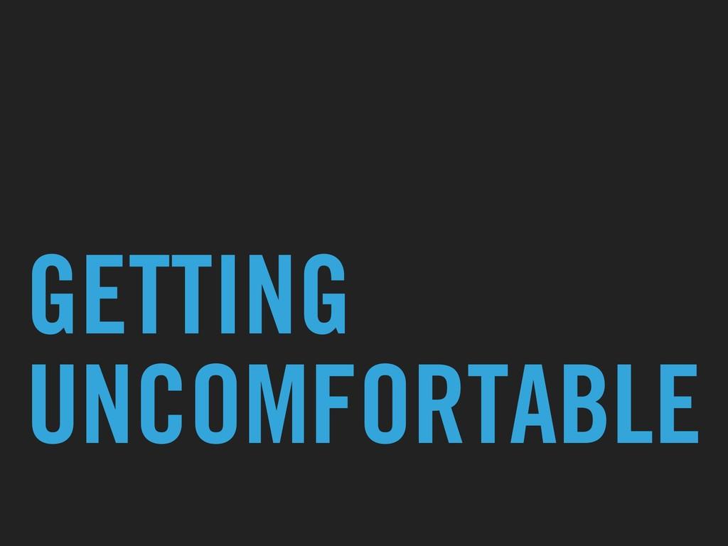 GETTING UNCOMFORTABLE