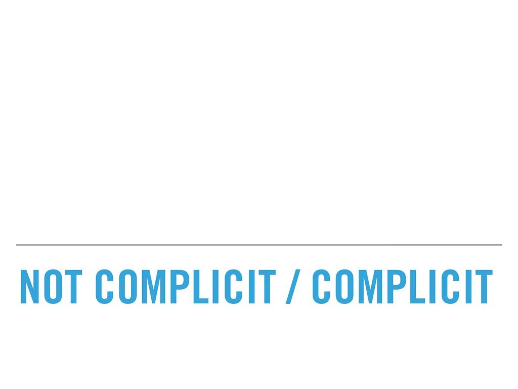 NOT COMPLICIT / COMPLICIT