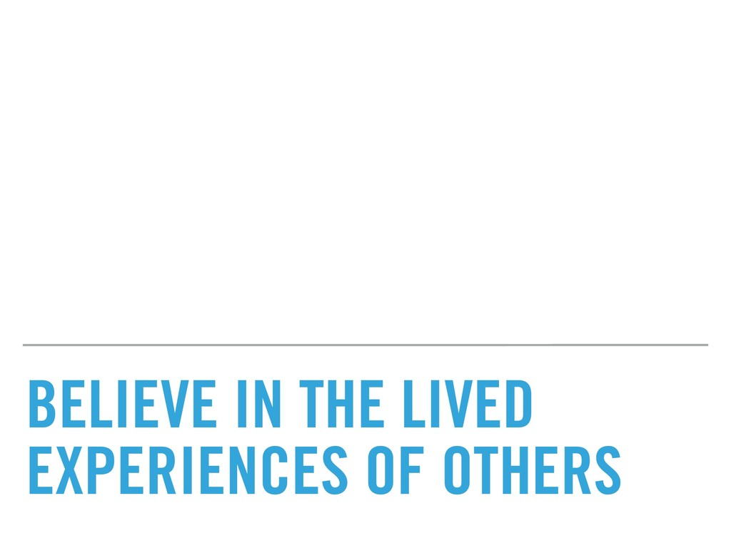 BELIEVE IN THE LIVED EXPERIENCES OF OTHERS