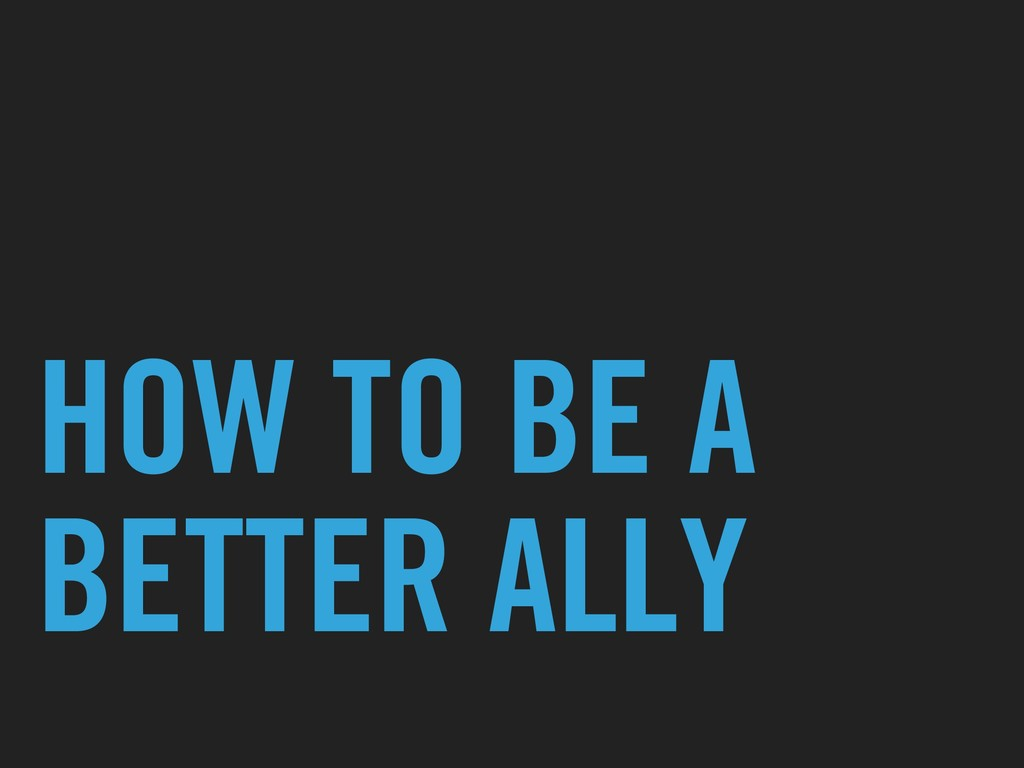 HOW TO BE A BETTER ALLY