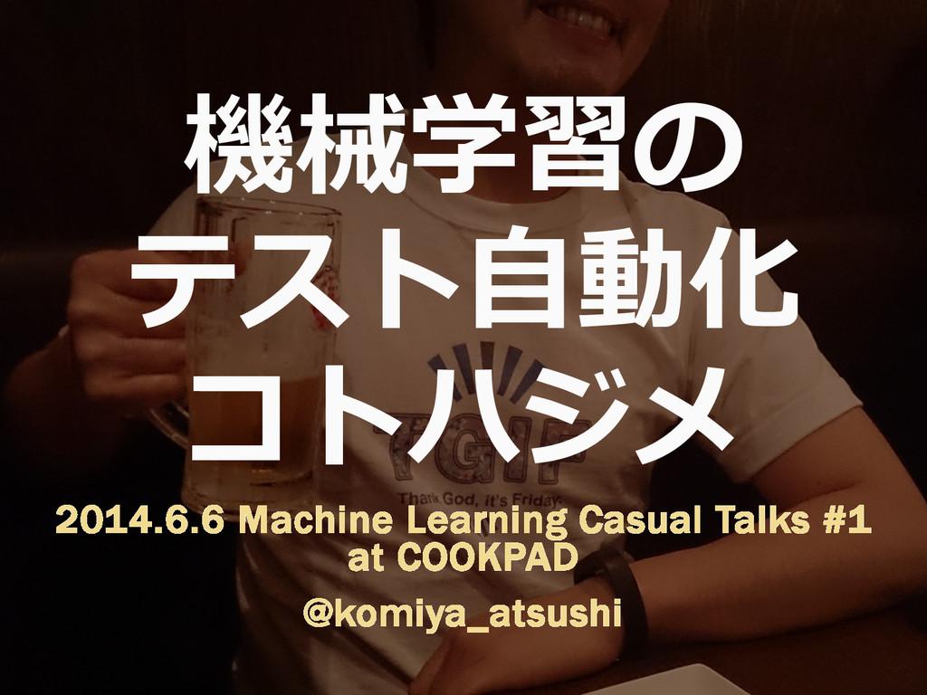 機械学習の テスト⾃自動化 コトハジメ 2014.6.6 Machine Learning C...