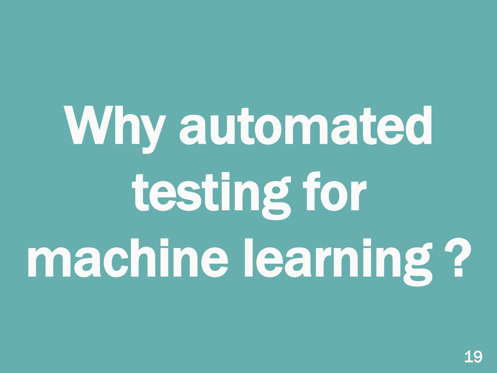 Why automated testing for machine learning ? 19