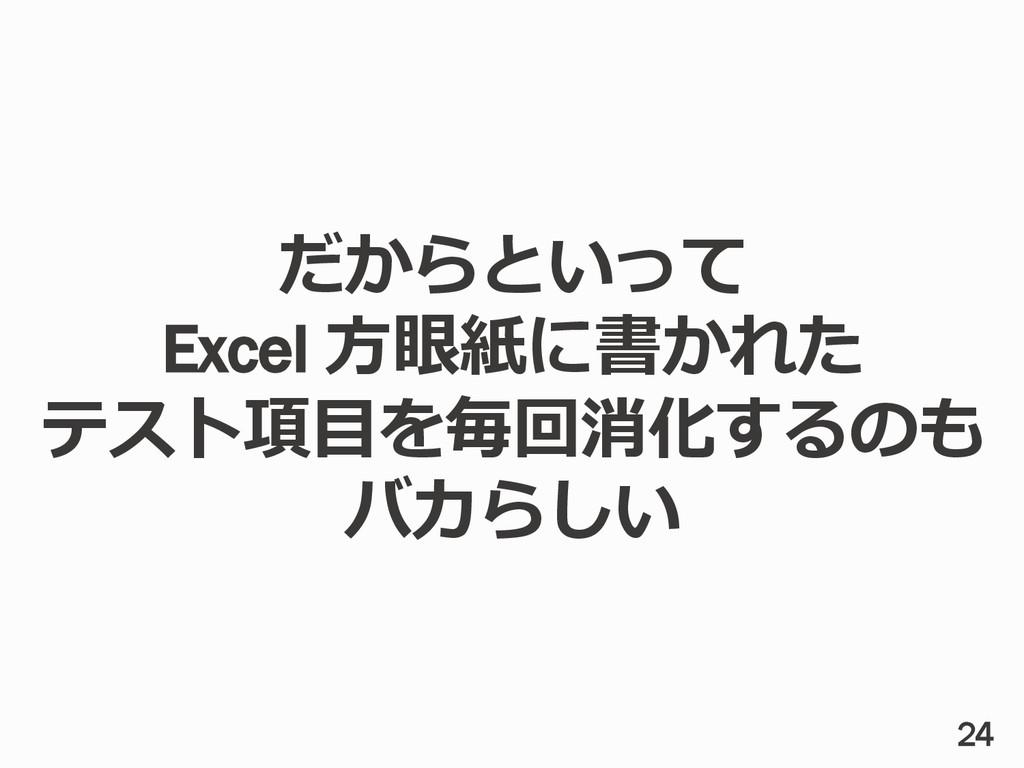 だからといって Excel ⽅方眼紙に書かれた テスト項⽬目を毎回消化するのも バカらしい 24