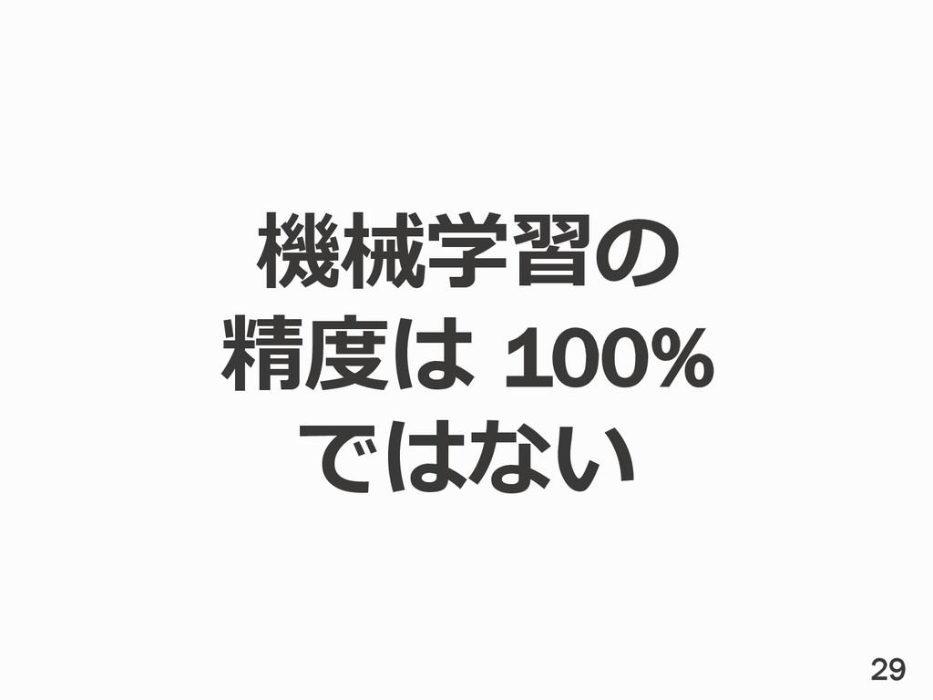 機械学習の 精度度は 100% ではない 29