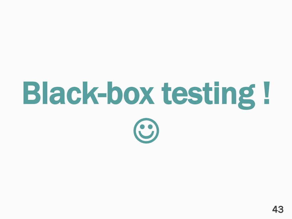 Black-box testing ! ☺ 43