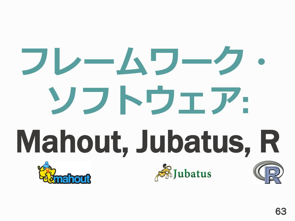 フレームワーク・ ソフトウェア: Mahout, Jubatus, R 63