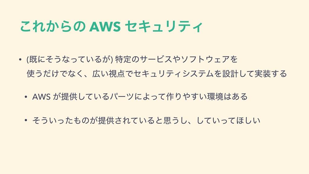 ͜Ε͔Βͷ AWS ηΩϡϦςΟ • (طʹͦ͏ͳ͍ͬͯΔ͕) ಛఆͷαʔϏειϑτΣΞΛ...