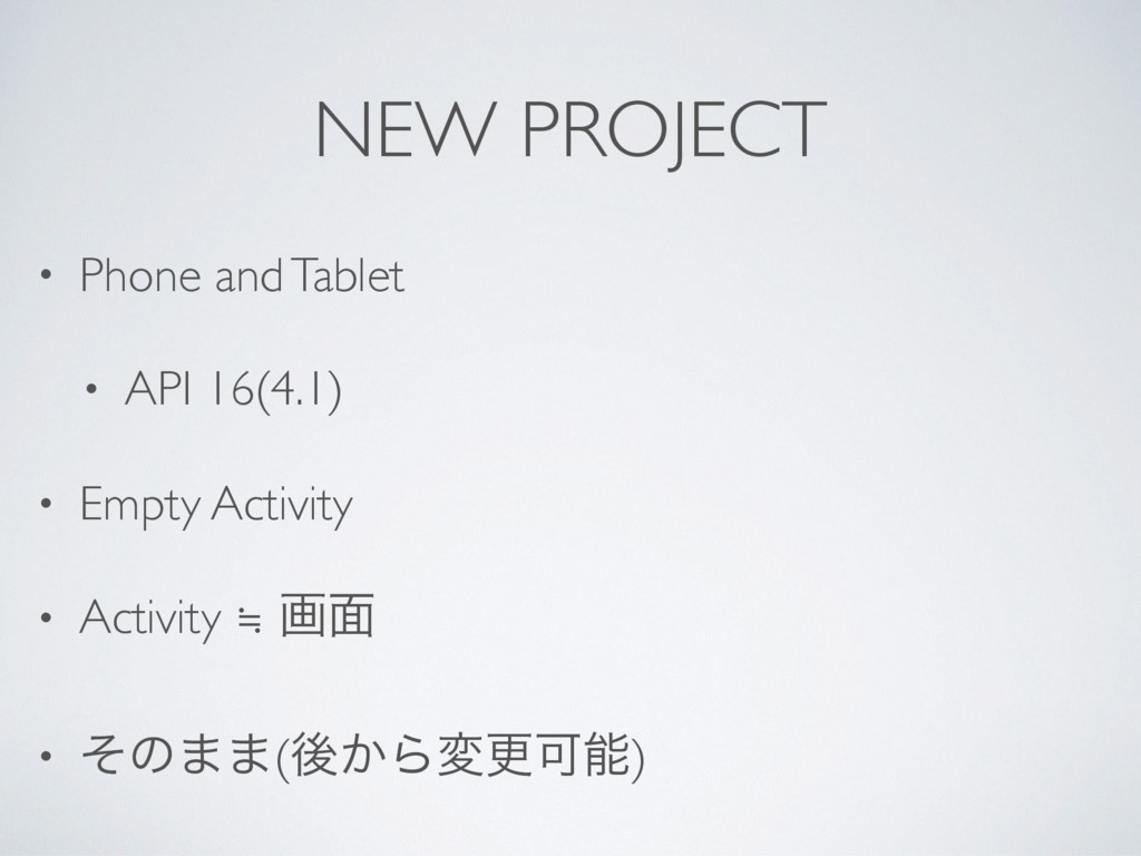 NEW PROJECT • Phone and Tablet • API 16(4.1) • ...