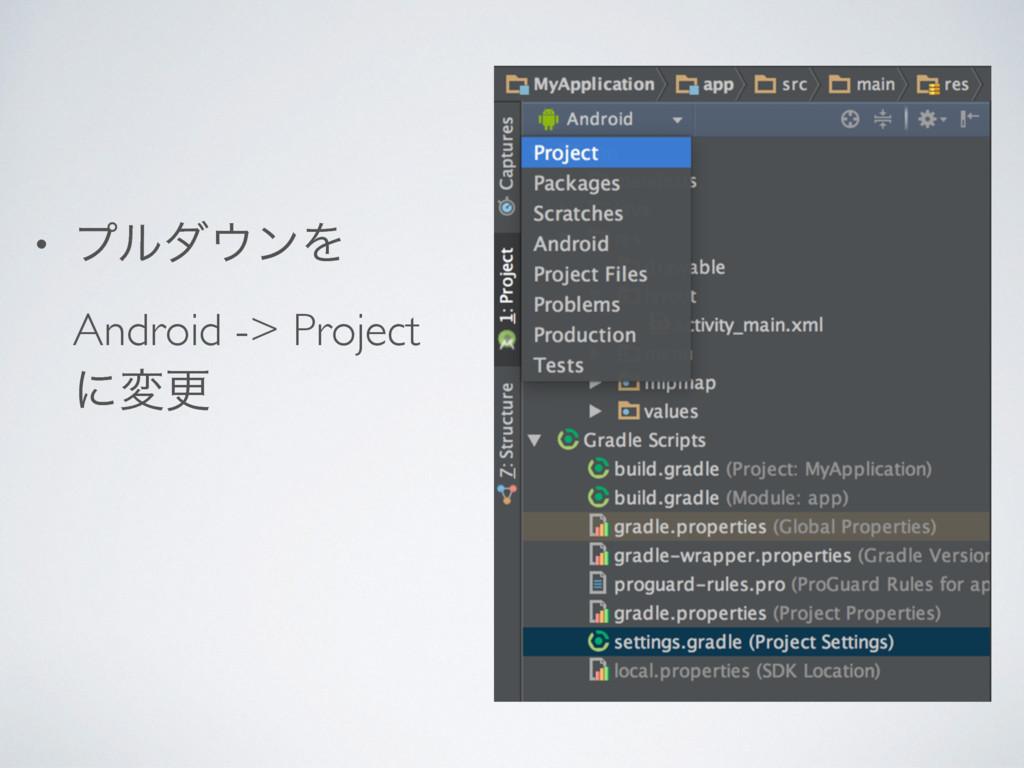 • ϓϧμϯΛ Android -> Project ʹมߋ