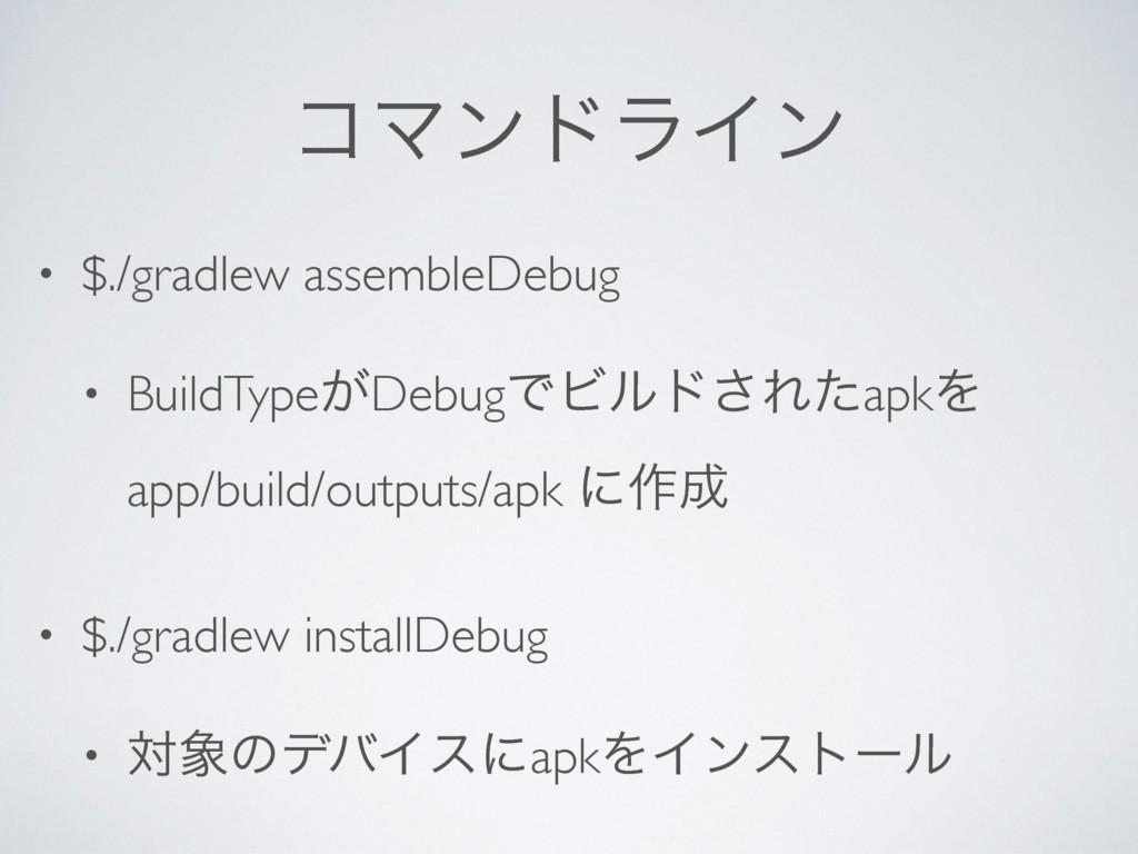 ίϚϯυϥΠϯ • $./gradlew assembleDebug • BuildType͕...