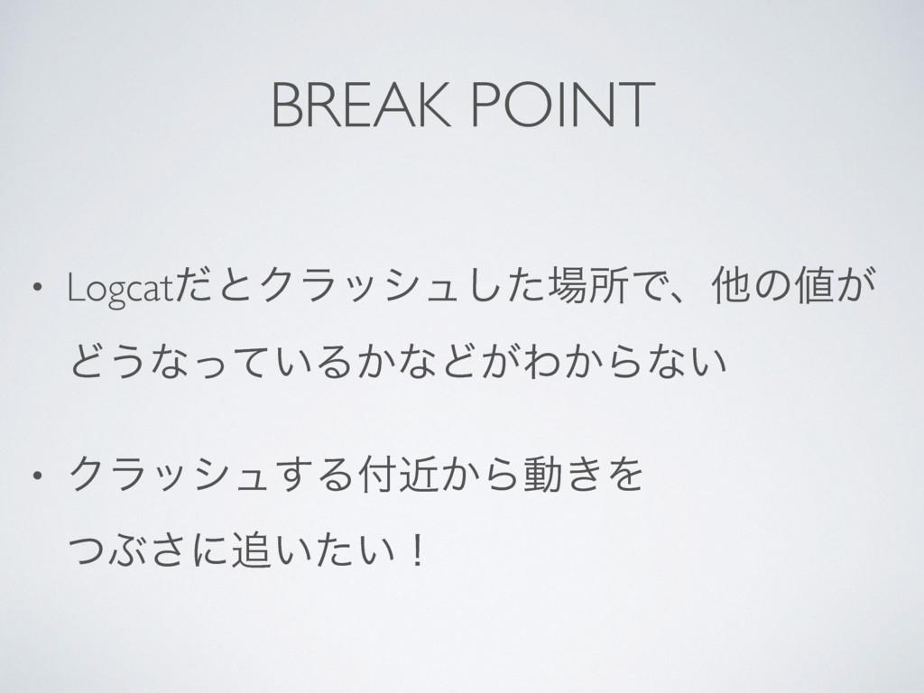 BREAK POINT • LogcatͩͱΫϥογϡͨ͠ॴͰɺଞͷ͕ Ͳ͏ͳ͍ͬͯΔ͔ͳ...