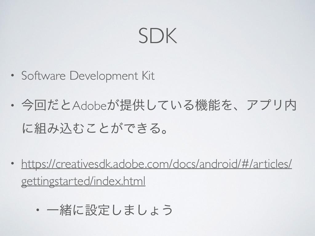 SDK • Software Development Kit • ࠓճͩͱAdobe͕ఏڙͯ͠...