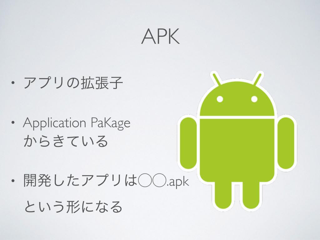 APK • ΞϓϦͷ֦ுࢠ • Application PaKage ͔Β͖͍ͯΔ • ։ൃ...