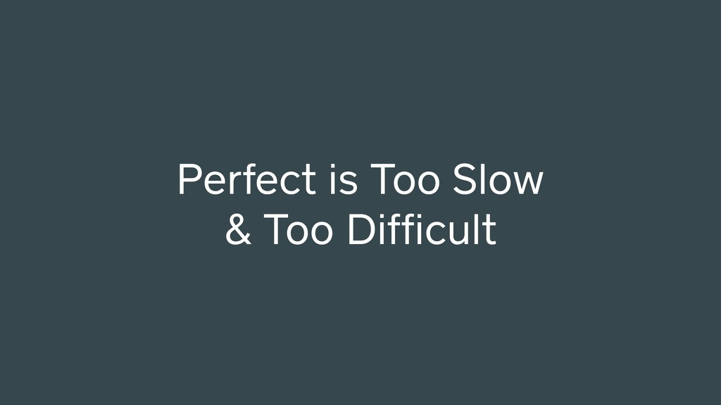 Perfect is Too Slow & Too Difficult