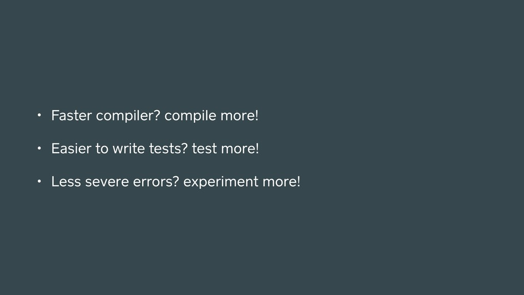 • Faster compiler? compile more! • Easier to wr...