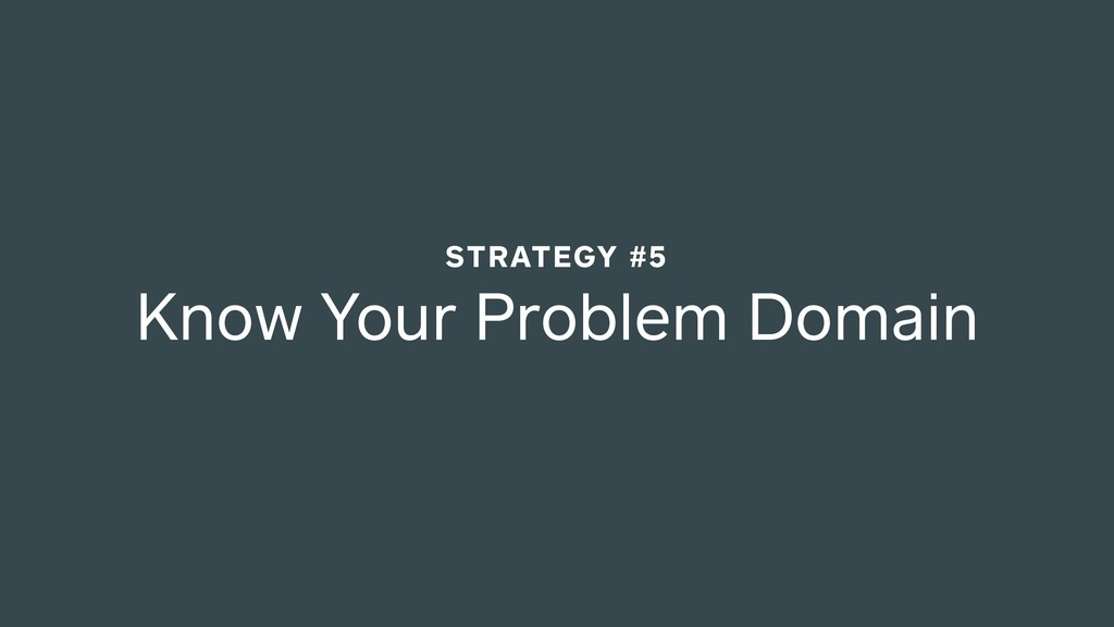Know Your Problem Domain STRATEGY #5