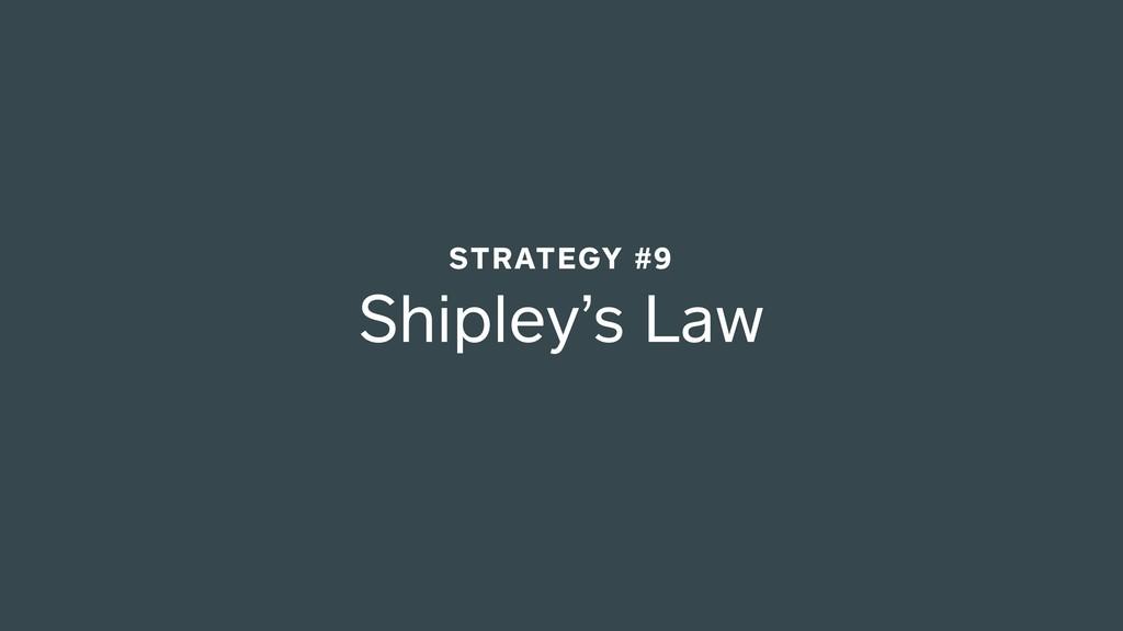 Shipley's Law STRATEGY #9