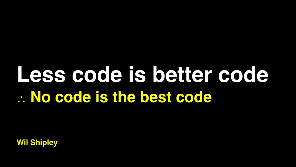 Less code is better code ∴ No code is the best ...