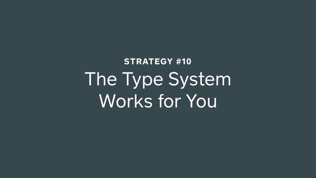 The Type System Works for You STRATEGY #10