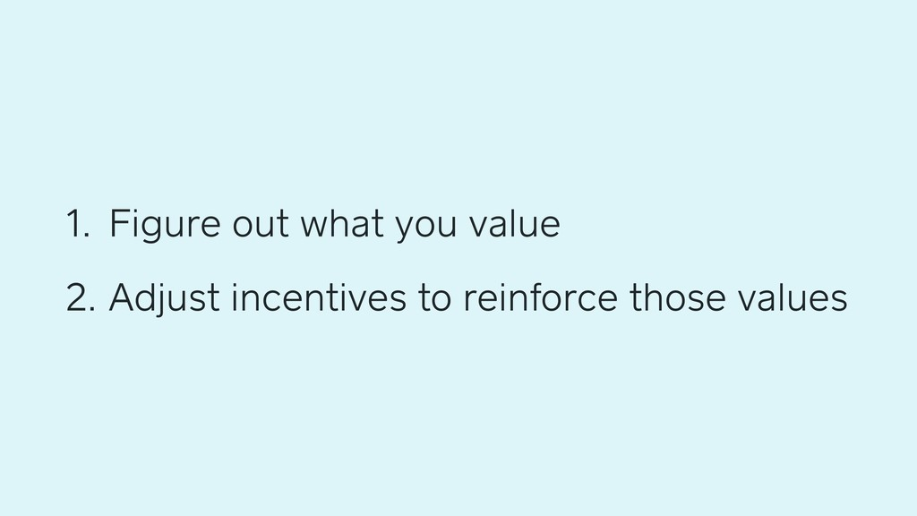 1. Figure out what you value 2. Adjust incentiv...