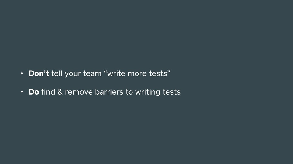 "• Don't tell your team ""write more tests"" • Do ..."