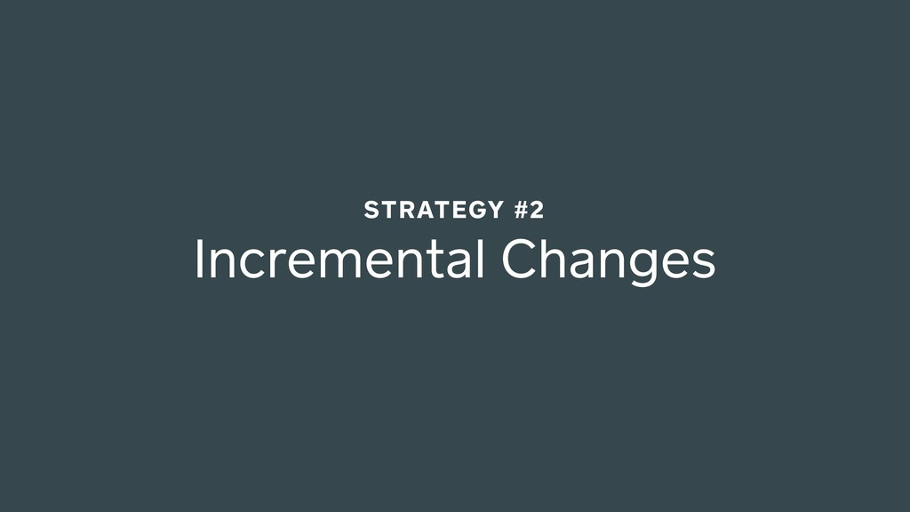 Incremental Changes STRATEGY #2